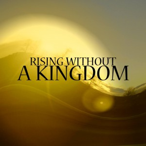 RISING WITHOUT A KINGDOM